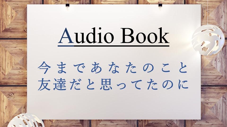 「今まであなたのこと友達だと思ってたのに」のオーディオブックに斎藤美保、田所未雪、けんぞうが出演